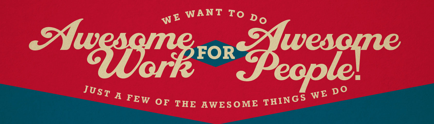 We Want To Do Awesome Work For Awesome People